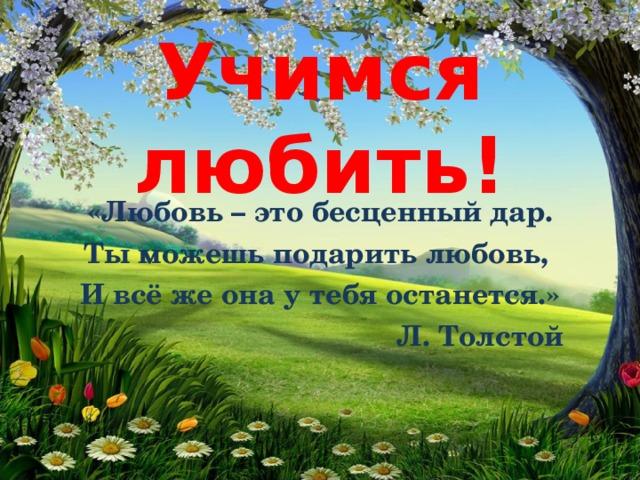 Учимся любить! «Любовь – это бесценный дар. Ты можешь подарить любовь, И всё же она у тебя останется.»  Л. Толстой