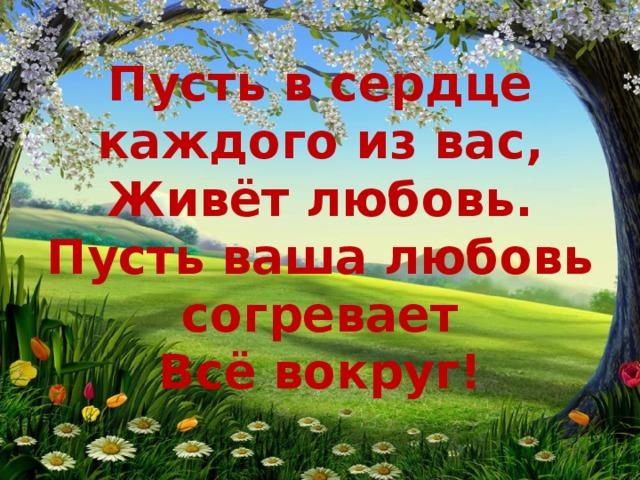 Пусть в сердце каждого из вас,  Живёт любовь.  Пусть ваша любовь согревает  Всё вокруг!