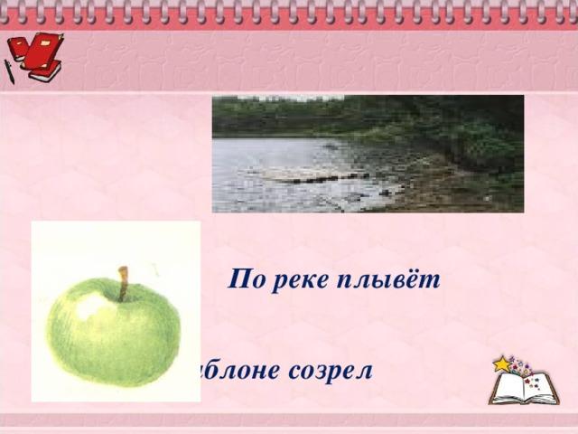 По реке плывёт     На яблоне созрел