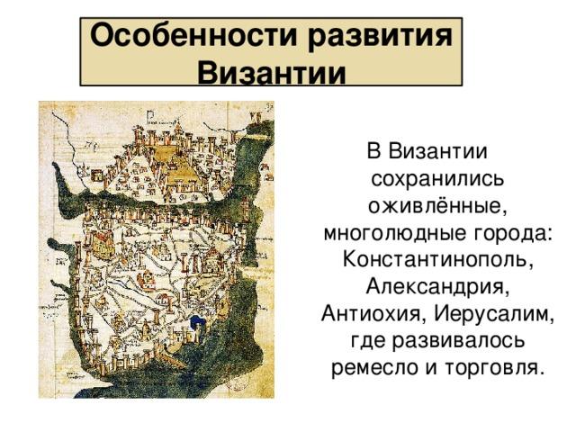 Особенности развития Византии В Византии сохранились оживлённые, многолюдные города: Константинополь, Александрия, Антиохия, Иерусалим, где развивалось ремесло и торговля.