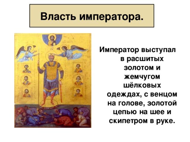 Власть императора.  Император выступал в расшитых золотом и жемчугом шёлковых одеждах, с венцом на голове, золотой цепью на шее и скипетром в руке.