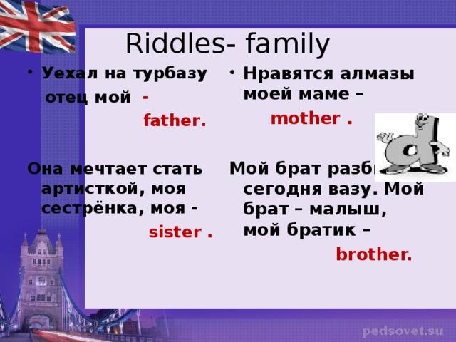 Riddles- family Уехал на турбазу Нравятся алмазы моей маме –  отец мой -  mother  .   father .  Мой брат разбил сегодня вазу. Мой брат – малыш, мой братик – Она мечтает стать артисткой, моя сестрёнка, моя -  brother.  sister .