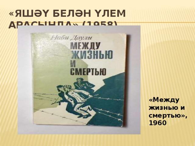« Яшәү белән үлем арасында» (1958) «Между жизнью и смертью», 1960