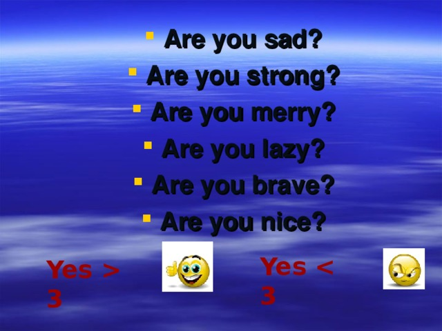 Are you sad? Are you strong? Are you merry? Are you lazy? Are you brave? Are you nice?