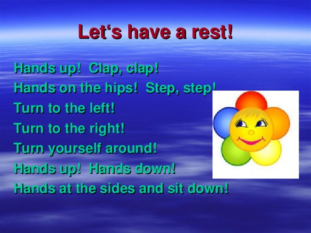Let's have a rest! Hands up ! Clap, clap ! Hands on the hips ! Step, step ! Turn to the left ! Turn to the right ! Turn yourself around ! Hands up ! Hands down ! Hands at the sides and sit down !