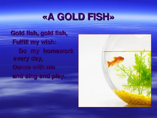 «A GOLD FISH»  Gold fish, gold fish,  Fulfill my wish:  Do my homework every day,  Dance with me  and sing and play.