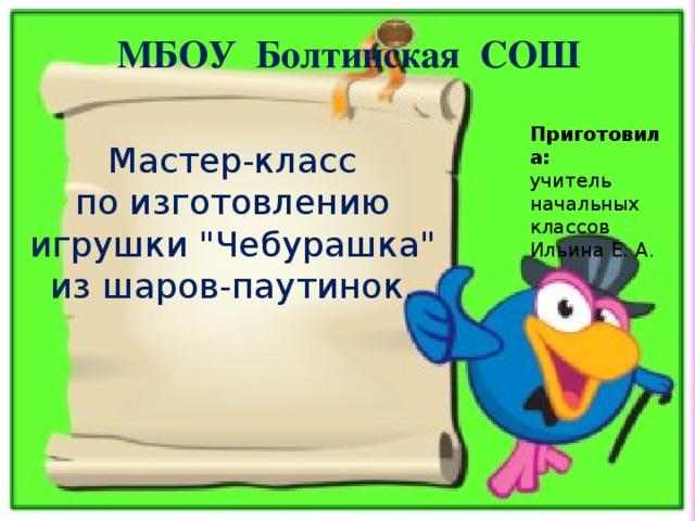 МБОУ Болтинская СОШ Приготовила: учитель начальных классов Ильина Е. А. Мастер-класс по изготовлению игрушки