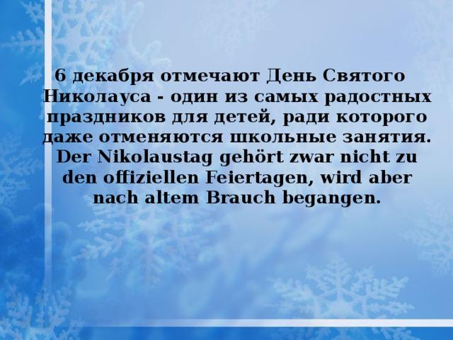 6 декабря отмечают День Святого Николауса - один из самых радостных праздников для детей, ради которого даже отменяются школьные занятия. Der Nikolaustag gehört zwar nicht zu den offiziellen Feiertagen, wird aber nach altem Brauch begangen.