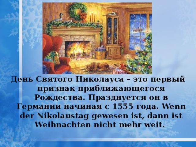 День Святого Николауса – это первый признак приближающегося Рождества. Празднуется  он  в  Германии  начиная  с 1555 года . Wenn der Nikolaustag gewesen ist, dann ist Weihnachten nicht mehr weit.