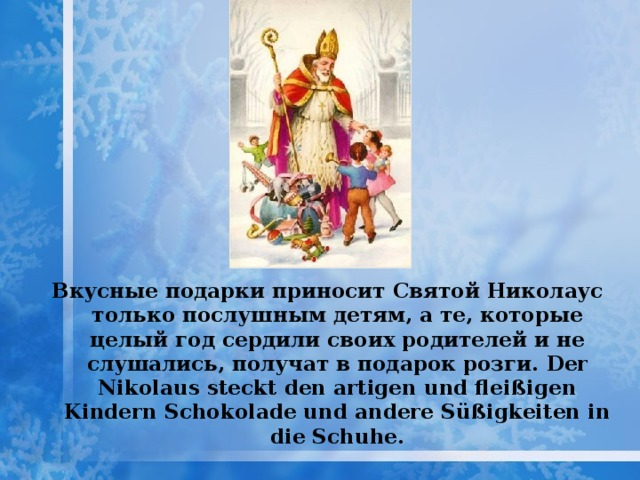 Вкусные подарки приносит Святой Николаус только послушным детям, а те, которые целый год сердили своих родителей и не слушались, получат в подарок розги. Der Nikolaus steckt den artigen und fleißigen Kindern Schokolade und andere Süßigkeiten in die Schuhe.