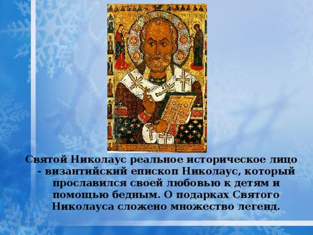 Святой Николаус реальное историческое лицо - византийский епископ Николаус, который прославился своей любовью к детям и помощью бедным. О подарках Святого Николауса сложено множество легенд.