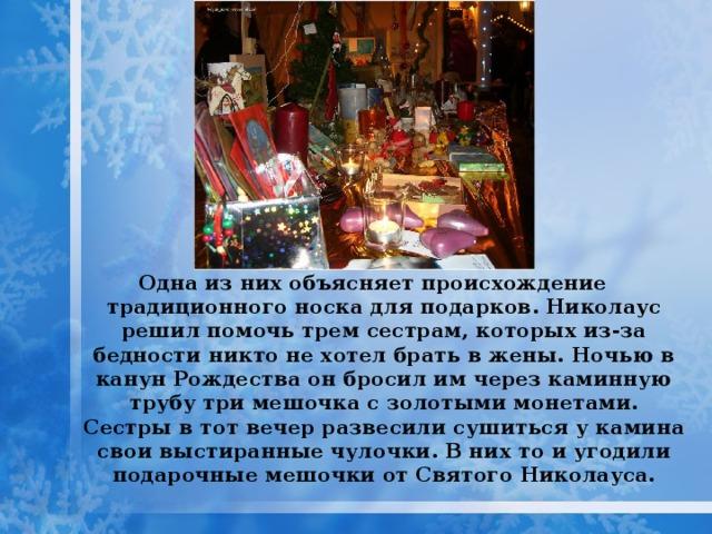 Одна из них объясняет происхождение традиционного носка для подарков. Николаус решил помочь трем сестрам, которых из-за бедности никто не хотел брать в жены. Ночью в канун Рождества он бросил им через каминную трубу три мешочка с золотыми монетами. Сестры в тот вечер развесили сушиться у камина свои выстиранные чулочки. В них то и угодили подарочные мешочки от Святого Николауса.