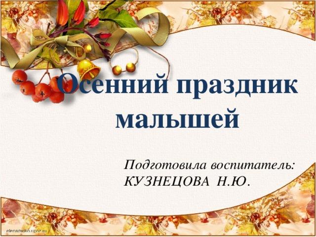 Осенний праздник малышей Подготовила воспитатель: КУЗНЕЦОВА Н.Ю.