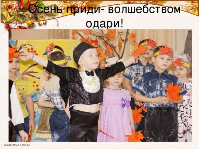 Осень приди- волшебством одари!