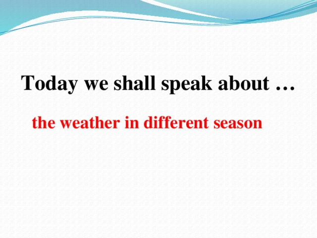 Today we shall speak about …  the weather in different season