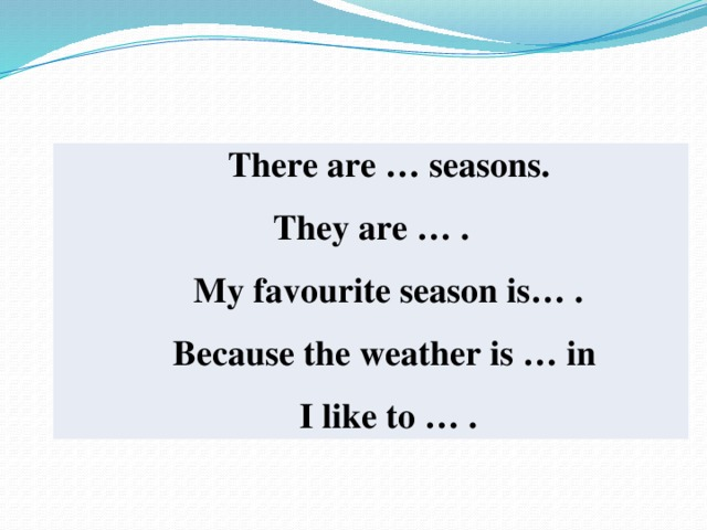 There are … seasons. They are … .  My favourite season is… .  Because the weather is … in  I like to … .