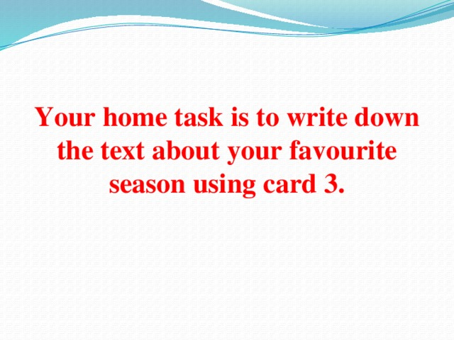 Your home task is to write down the text about your favourite season using card 3.