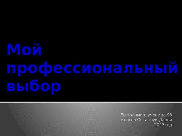 Мой профессиональный выбор Выполнила: ученица 9б класса Остапчук Дарья 2013год
