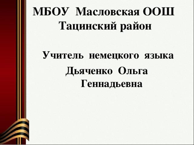 МБОУ Масловская ООШ  Тацинский район    Учитель немецкого языка Дьяченко Ольга Геннадьевна