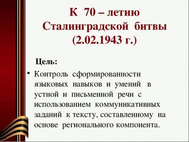К 70 – летию Сталинградской битвы (2.02.1943 г.)  Цель: