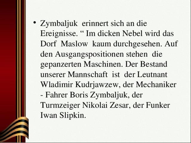 """Zymbaljuk erinnert sich an die Ereignisse. """" Im dicken Nebel wird das Dorf Maslow kaum durchgesehen. Auf den Ausgangspositionen stehen die gepanzerten Maschinen. Der Bestand unserer Mannschaft ist der Leutnant Wladimir Kudrjawzew, der Mechaniker - Fahrer Boris Zymbaljuk, der Turmzeiger Nikolai Zesar, der Funker Iwan Slipkin."""