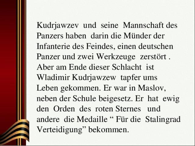 """Kudrjawzev und seine Mannschaft des Panzers haben darin die Münder der Infanterie des Feindes, einen deutschen Panzer und zwei Werkzeuge zerstört . Aber am Ende dieser Schlacht ist Wladimir Kudrjawzew tapfer ums Leben gekommen. Er war in Maslov, neben der Schule beigesetz. Er hat ewig den Orden des roten Sternes und andere die Medaille """" Für die Stalingrad Verteidigung"""" bekommen."""