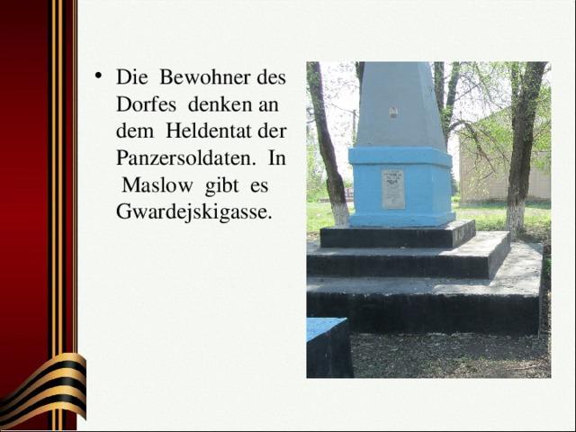Die Bewohner des Dorfes denken an dem Heldentat der Panzersoldaten. In Maslow gibt es Gwardejskigasse.