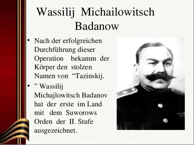 """Wassilij Michailowitsch  Badanow Nach der erfolgreichen Durchführung dieser Operation bekamm der Körper den stolzen Namen von """"Tazinskij. """" Wassilij Michajlowitsch Badanov hat der erste im Land mit dem Suworows Orden der II. Stufe ausgezeichnet."""