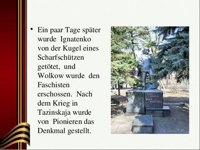 Ein paar Tage später wurde Ignatenko von der Kugel eines Scharfschützen getötet, und Wolkow wurde den Faschisten erschossen. Nach dem Krieg in Таzinskaja wurde von Pionieren das Denkmal gestellt.