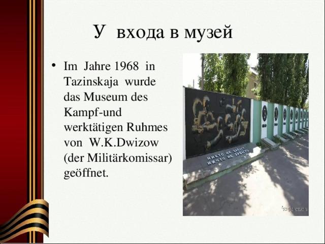 У входа в музей Im Jahre 1968 in Tazinskaja wurde das Museum des Kampf-und werktätigen Ruhmes von W.K.Dwizow (der Militärkomissar) geöffnet.