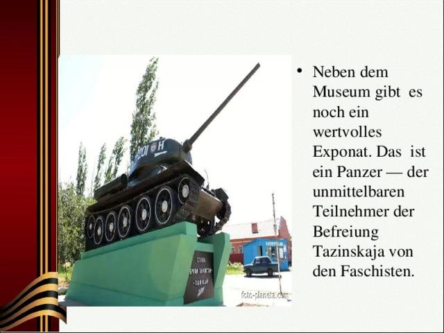 Neben dem Museum gibt es noch ein wertvolles Exponat. Das ist ein Panzer — der unmittelbaren Teilnehmer der Befreiung Таzinskaja von den Faschisten.