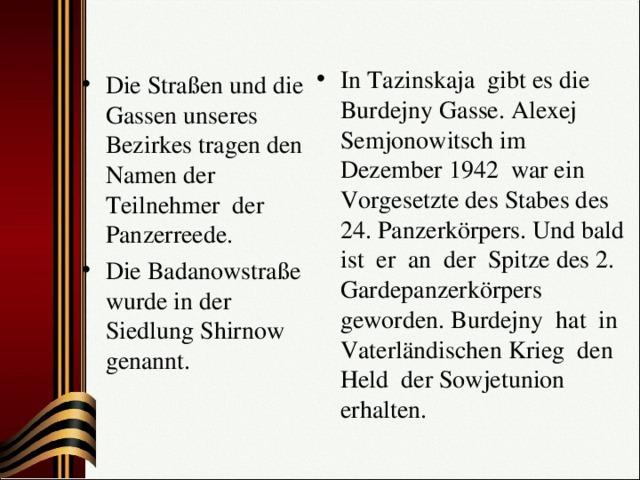 In Таzinskaja gibt es die Burdejny Gasse. Alexej Semjonowitsch im Dezember 1942 war ein Vorgesetzte des Stabes des 24. Panzerkörpers. Und bald ist er an der Spitze des 2. Gardepanzerkörpers geworden. Burdejny hat in Vaterländischen Krieg den Held der Sowjetunion erhalten. Die Straßen und die Gassen unseres Bezirkes tragen den Namen der Teilnehmer der Panzerreede. Die Badanowstraße wurde in der Siedlung Shirnow genannt.