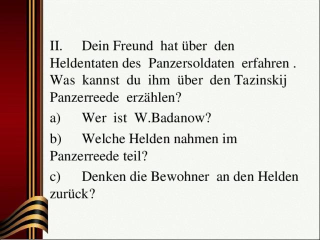 II.  Dein Freund hat über den Heldentaten des Panzersoldaten erfahren . Was kannst du ihm über den Tazinskij Panzerreede erzählen? a)  Wer ist W.Badanow? b)  Welche Helden nahmen im Panzerreede teil? c)  Denken die Bewohner an den Helden zurück?