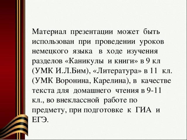 Материал презентации может быть использован при проведении уроков немецкого языка в ходе изучения разделов «Каникулы и книги» в 9 кл (УМК И.Л.Бим), «Литература» в 11 кл.(УМК Воронина, Карелина), в качестве текста для домашнего чтения в 9-11 кл., во внеклассной работе по предмету, при подготовке к ГИА и ЕГЭ.