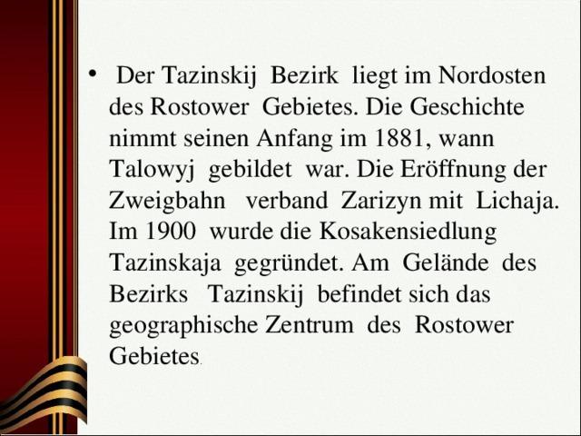 Der Tazinskij Bezirk liegt im Nordosten des Rostower Gebietes. Die Geschichte nimmt seinen Anfang im 1881, wann Talowyj gebildet war. Die Eröffnung der Zweigbahn verband Zarizyn mit Lichaja. Im 1900 wurde die Kosakensiedlung Таzinskaja gegründet. Am Gelände des Bezirks Tazinskij befindet sich das geographische Zentrum des Rostower Gebietes .