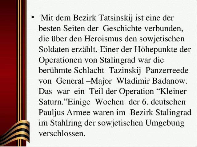 """Mit dem Bezirk Tatsinskij ist eine der besten Seiten der Geschichte verbunden, die über den Heroismus den sowjetischen Soldaten erzählt. Einer der Höhepunkte der Operationen von Stalingrad war die berühmte Schlacht Tazinskij Panzerreede von General –Major Wladimir Badanow. Das war ein Teil der Operation """"Kleiner Saturn.""""Einige Wochen der 6. deutschen Pauljus Armee waren im Bezirk Stalingrad im Stahlring der sowjetischen Umgebung verschlossen."""