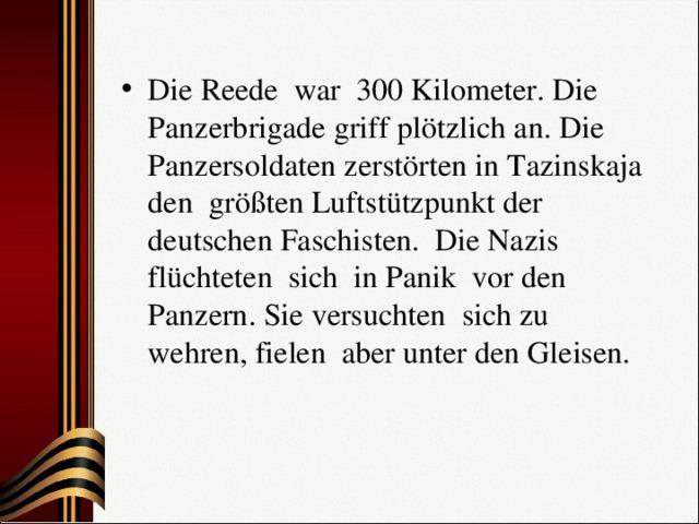 Die Reede war 300 Kilometer. Die Panzerbrigade griff plötzlich an. Die Panzersoldaten zerstörten in Tazinskaja den größten Luftstützpunkt der deutschen Faschisten. Die Nazis flüchteten sich in Panik vor den Panzern. Sie versuchten sich zu wehren, fielen aber unter den Gleisen.