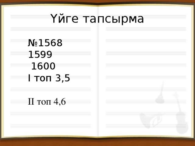 Үйге тапсырма № 1568 1599 1600 І топ 3,5 ІІ топ 4,6