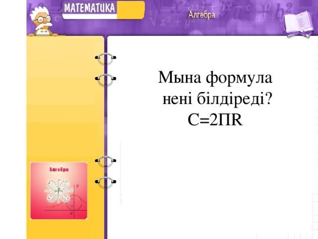 Мына формула  нені білдіреді?  С =2 П R