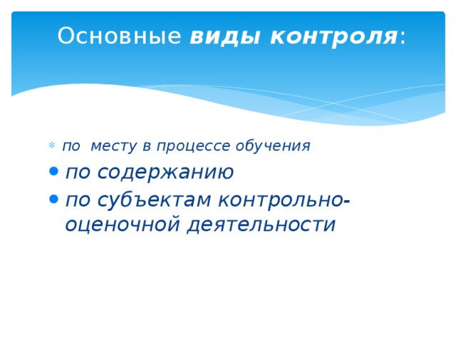 Основные виды контроля :   по месту в процессе обучения по содержанию по субъектам контрольно-оценочной деятельности по содержанию по субъектам контрольно-оценочной деятельности