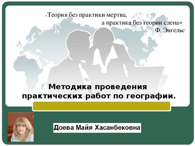 « Теория без практики мертва,  а практика без теории слепа »   Ф. Энгельс Методика проведения практических работ по географии.