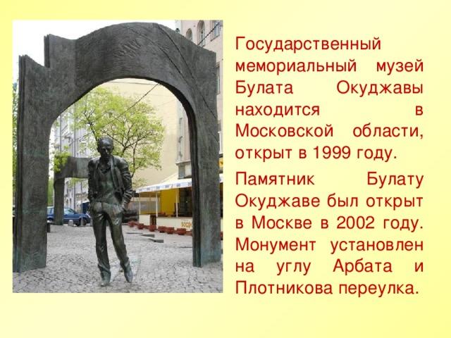 Государственный мемориальный музей Булата Окуджавы находится в Московской области, открыт в 1999 году. Памятник Булату Окуджаве был открыт в Москве в 2002 году. Монумент установлен на углу Арбата и Плотникова переулка.