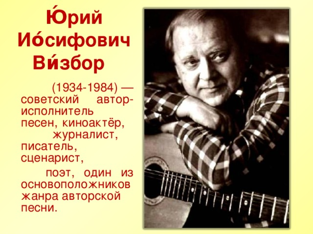 Ю́рий Ио́сифович Ви́збор   (1934-1984)— советский автор-исполнитель песен, киноактёр, журналист, писатель, сценарист,  поэт, один из основоположников жанраавторской песни.