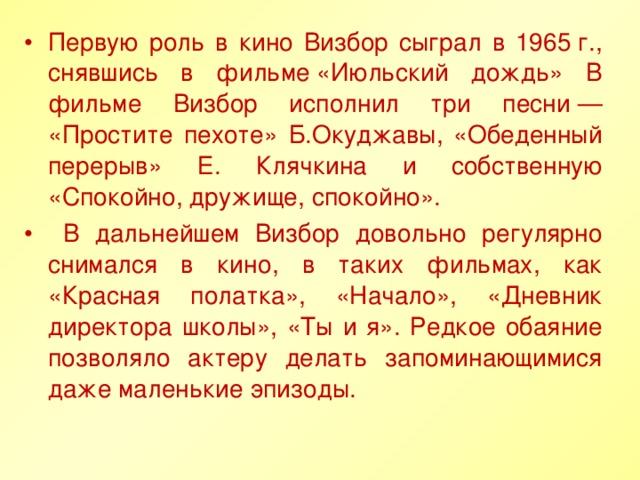 Первую роль в кино Визбор сыграл в 1965г., снявшись в фильме«Июльский дождь» В фильме Визбор исполнил три песни— «Простите пехоте» Б.Окуджавы, «Обеденный перерыв» Е. Клячкина и собственную «Спокойно, дружище, спокойно».  В дальнейшем Визбор довольно регулярно снимался в кино, в таких фильмах, как «Красная полатка», «Начало», «Дневник директора школы», «Ты и я». Редкое обаяние позволяло актеру делать запоминающимися даже маленькие эпизоды.