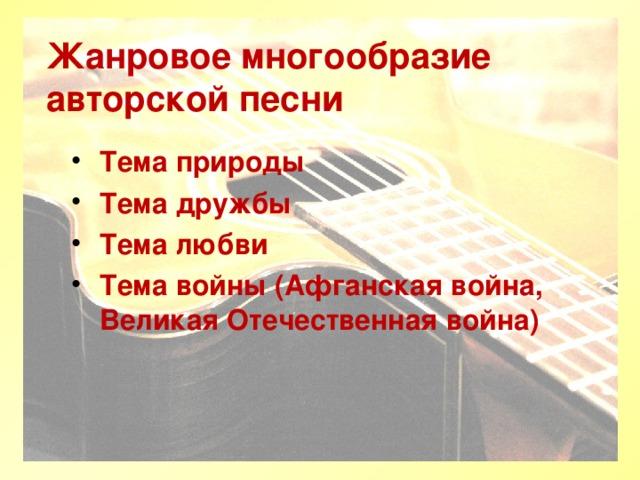 Жанровое многообразие авторской песни Тема природы Тема дружбы Тема любви Тема войны (Афганская война, Великая Отечественная война)