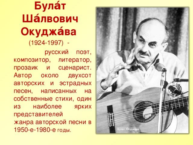 Була́т Ша́лвович Окуджа́ва         (1924-1997) -  русский поэт, композитор, литератор, прозаик и сценарист. Автор около двухсот авторских и эстрадных песен, написанных на собственные стихи, один из наиболее ярких представителей жанраавторской песни в 1950-е-1980-е годы.