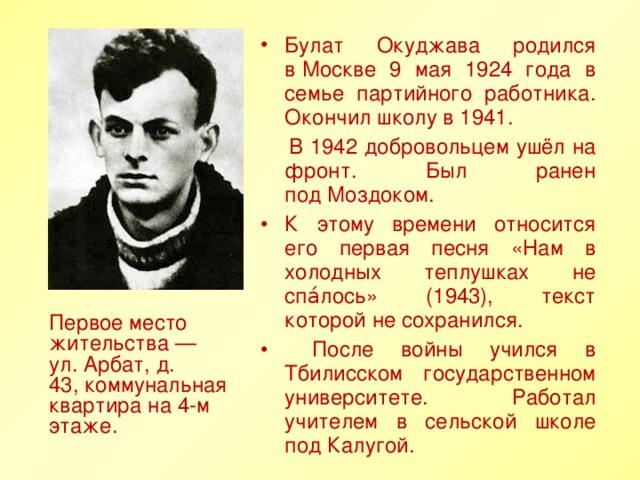 Булат Окуджава родился вМоскве 9 мая 1924 года в семье партийного работника. Окончил школу в 1941.  В 1942 добровольцем ушёл на фронт. Был ранен подМоздоком. К этому времени относится его первая песня «Нам в холодных теплушках не спа́лось» (1943), текст которой не сохранился.  После войны учился в Тбилисском государственном университете. Работал учителем в сельской школе под Калугой.