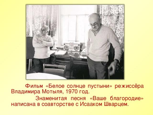 Фильм «Белое солнце пустыни» режиссёра Владимира Мотыля, 1970 год.  Знаменитая песня «Ваше благородие» написана в соавторстве с Исааком Шварцем.