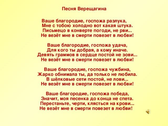 Песня Верещагина  Ваше благородие, госпожа разлука,  Мне с тобою холодно вот какая штука.  Письмецо в конверте погоди, не рви...  Не везёт мне в смерти повезет в любви!   Ваше благородие, госпожа удача,  Для кого ты добрая, а кому иначе.  Девять граммов в сердце постой не зови...  Не везёт мне в смерти повезет в любви!   Ваше благородие, госпожа чужбина,  Жарко обнимала ты, да только не любила.  В шёлковые сети постой, не лови...  Не везёт мне в смерти повезет в любви!   Ваше благородие, госпожа победа,  Значит, моя песенка до конца не спета.  Перестаньте, черти, клясться на крови...  Не везёт мне в смерти повезет в любви!
