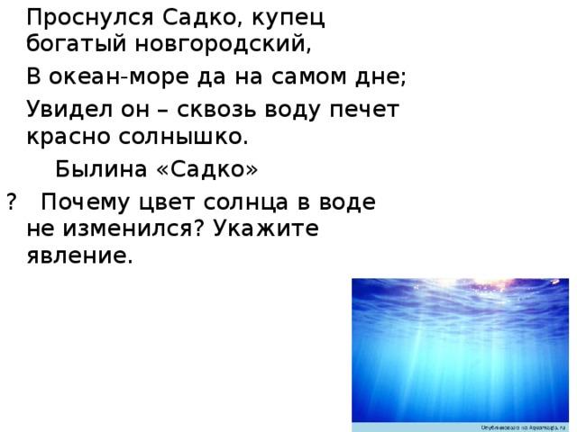 Проснулся Садко, купец богатый новгородский,  В океан-море да на самом дне;  Увидел он – сквозь воду печет красно солнышко.     Былина «Садко» ? Почему цвет солнца в воде не изменился? Укажите явление.